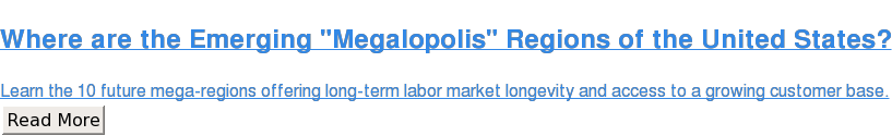 "Where are the Emerging ""Megalopolis"" Regions of the United States?  Learn the 10 future mega-regions offering long-term labor market longevity and  access to a growing customer base. Read More"